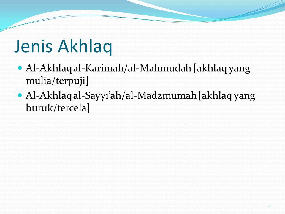 Jenis Akhlaq Al-Akhlaq al-Karimah/al-Mahmudah [akhlaq yang mulia/terpuji] Al-Akhlaq al-Sayyi'ah/al-Madzmumah [akhlaq yang buruk/tercela]